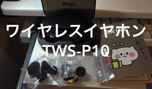 ワイヤレスイヤホン【Akiki TWS-P10】はフィット感が良すぎて快適!